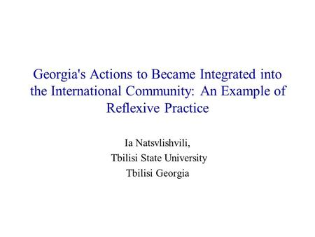 Georgia's Actions to Became Integrated into the International Community: An Example of Reflexive Practice Ia Natsvlishvili, Tbilisi State University Tbilisi.