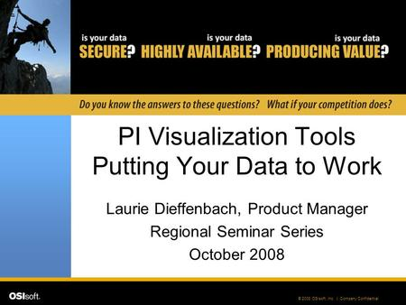 © 2008 OSIsoft, Inc. | Company Confidential PI Visualization Tools Putting Your Data to Work Laurie Dieffenbach, Product Manager Regional Seminar Series.