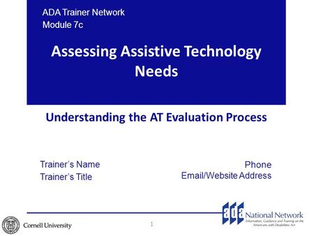 Assessing Assistive Technology Needs Understanding the AT Evaluation Process 1 ADA Trainer Network Module 7c Trainer's Name Trainer's Title Phone Email/Website.