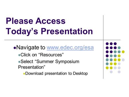 "Please Access Today's Presentation Navigate to www.edec.org/esawww.edec.org/esa Click on ""Resources"" Select ""Summer Symposium Presentation"" Download presentation."