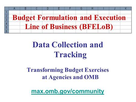 Data Collection and Tracking Transforming Budget Exercises at Agencies and OMB max.omb.gov/community Budget Formulation and Execution Line of Business.