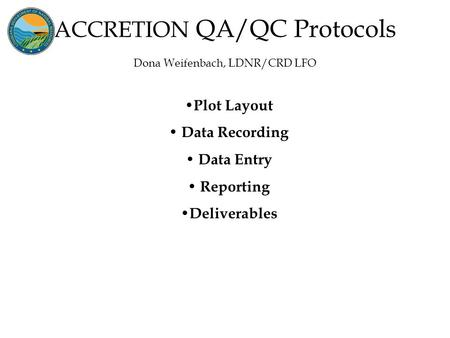 ACCRETION QA/QC Protocols Dona Weifenbach, LDNR/CRD LFO Plot Layout Data Recording Data Entry Reporting Deliverables.