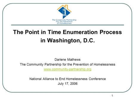 1 The Point in Time Enumeration Process in Washington, D.C. Darlene Mathews The Community Partnership for the Prevention of Homelessness www.community-partnership.org.