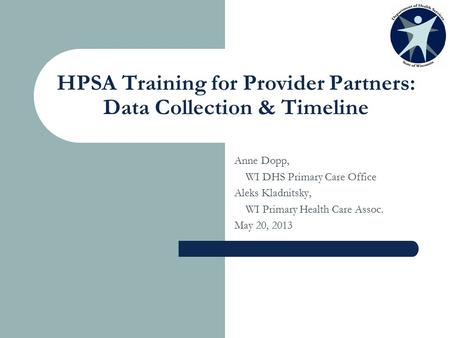 HPSA Training for Provider Partners: Data Collection & Timeline Anne Dopp, WI DHS Primary Care Office Aleks Kladnitsky, WI Primary Health Care Assoc. May.