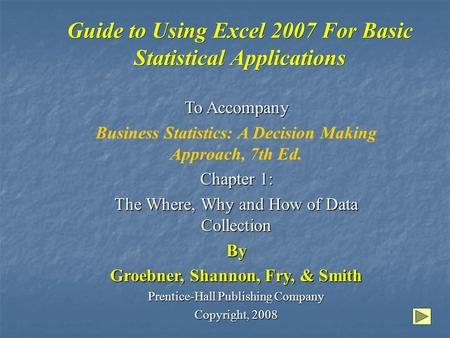 Guide to Using Excel 2007 For Basic Statistical Applications To Accompany Business Statistics: A Decision Making Approach, 7th Ed. Chapter 1: The Where,