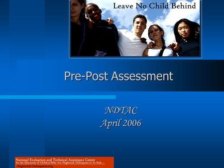 Pre-Post Assessment NDTAC April 2006. NDTAC's Home on the Net: www.neglected-delinquent.org.