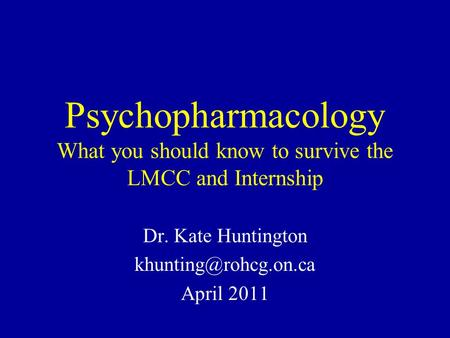 Psychopharmacology What you should know to survive the LMCC and Internship Dr. Kate Huntington April 2011.