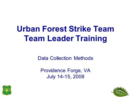 Urban Forest Strike Team Team Leader Training Data Collection Methods Providence Forge, VA July 14-15, 2008.