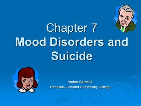 Chapter 7 Mood Disorders and Suicide Amber Gilewski Tompkins Cortland Community College.