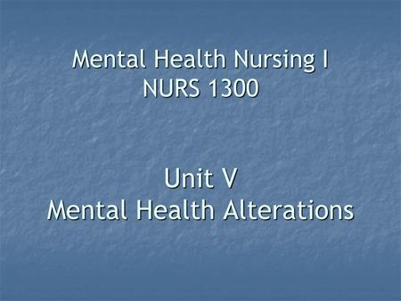 Mental Health Nursing I NURS 1300 Unit V Mental Health Alterations.