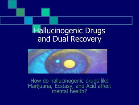 Hallucinogenic Drugs and Dual Recovery How do hallucinogenic drugs like Marijuana, Ecstasy, and Acid affect mental health?