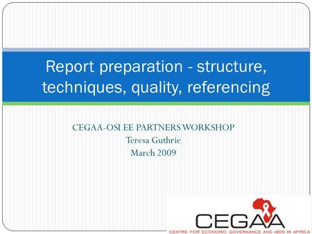 CEGAA-OSI EE PARTNERS WORKSHOP Teresa Guthrie March 2009 Report preparation - structure, techniques, quality, referencing.