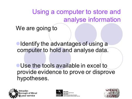 Using a computer to store and analyse information We are going to Identify the advantages of using a computer to hold and analyse data. Use the tools available.