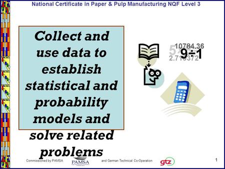 1 Commissioned by PAMSA and German Technical Co-Operation National Certificate in Paper & Pulp Manufacturing NQF Level 3 Collect and use data to establish.