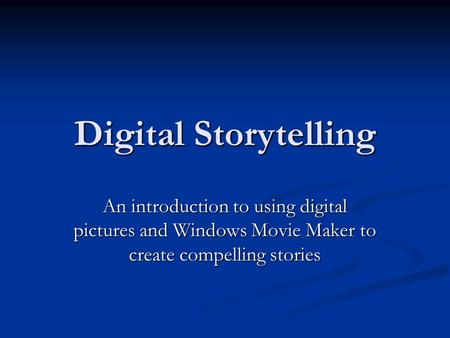 Digital Storytelling An introduction to using digital pictures and Windows Movie Maker to create compelling stories.