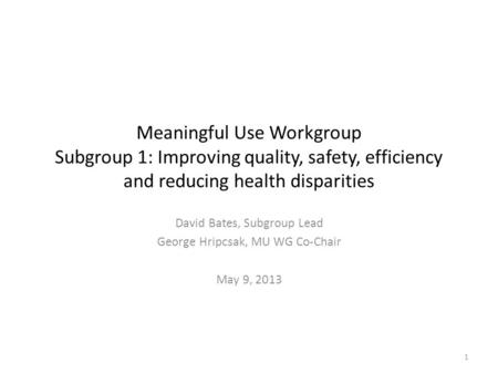 Meaningful Use Workgroup Subgroup 1: Improving quality, safety, efficiency and reducing health disparities David Bates, Subgroup Lead George Hripcsak,