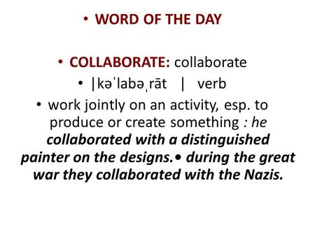 WORD OF THE DAY COLLABORATE: collaborate |kəˈlabəˌrāt | verb work jointly on an activity, esp. to produce or create something : he collaborated with a.