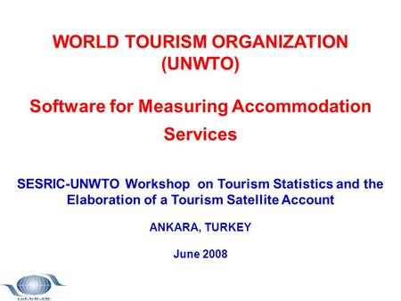 WORLD TOURISM ORGANIZATION (UNWTO) Software for Measuring Accommodation Services SESRIC-UNWTO Workshop on Tourism Statistics and the Elaboration of a Tourism.