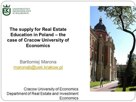The supply for Real Estate Education in Poland – the case of Cracow University of Economics Bartlomiej Marona Cracow University of.