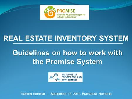 REAL ESTATE INVENTORY SYSTEM Training Seminar - September 12, 2011, Bucharest, Romania Guidelines on how to work with the Promise System.