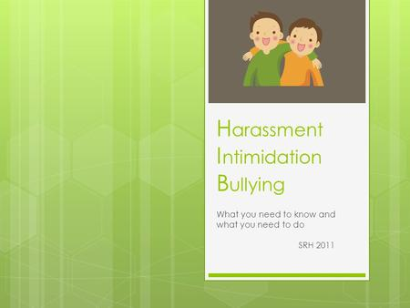 H arassment I ntimidation B ullying What you need to know and what you need to do SRH 2011.