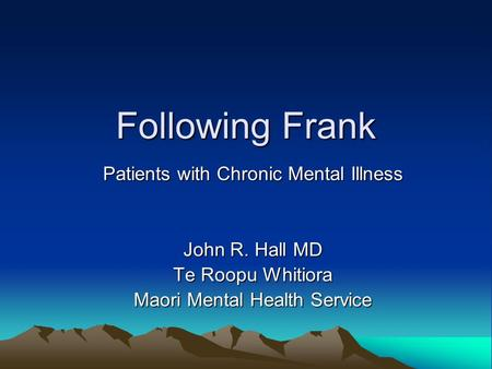 Following Frank Patients with Chronic Mental Illness John R. Hall MD Te Roopu Whitiora Maori Mental Health Service.