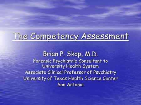 The Competency Assessment Brian P. Skop, M.D. Forensic Psychiatric Consultant to University Health System Associate Clinical Professor of Psychiatry University.