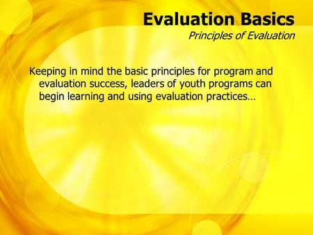 Evaluation Basics Principles of Evaluation Keeping in mind the basic principles for program and evaluation success, leaders of youth programs can begin.