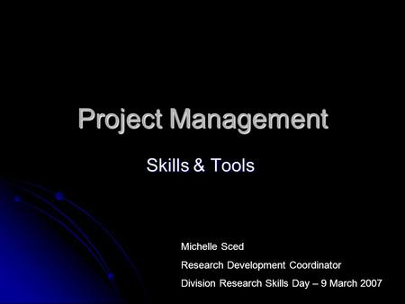 Project Management Skills & Tools Michelle Sced Research Development Coordinator Division Research Skills Day – 9 March 2007.