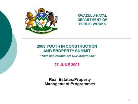 "1 2008 YOUTH IN CONSTRUCTION AND PROPERTY SUMMIT ""Your Aspirations are Our Inspiration"" 27 JUNE 2008 Real Estates/Property Management Programmes KWAZULU-NATAL."