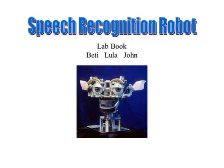 Lab Book Beti Lula John. Speech Recognition Robot Problem and Mission Civilization's Great Steps Forward: 1)Fire 2)The Wheel 3)The Printing Press 4)The.