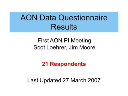 AON Data Questionnaire Results 21 Respondents Last Updated 27 March 2007 First AON PI Meeting Scot Loehrer, Jim Moore.