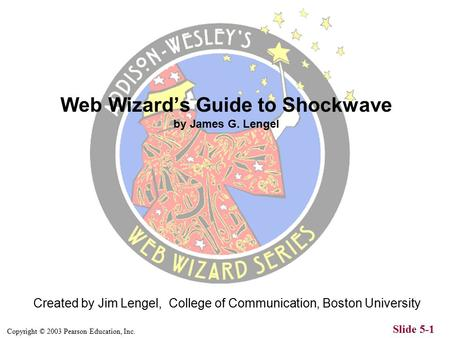 Copyright © 2003 Pearson Education, Inc. Slide 5-1 Created by Jim Lengel, College of Communication, Boston University Web Wizard's Guide to Shockwave.