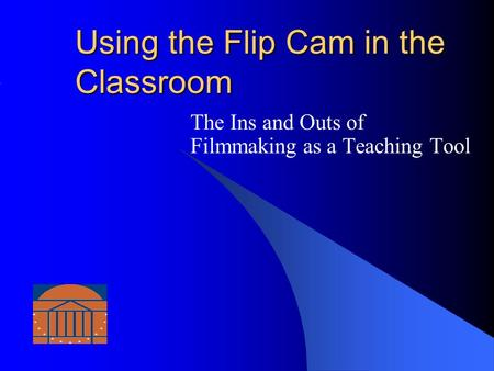 Using the Flip Cam in the Classroom The Ins and Outs of Filmmaking as a Teaching Tool.