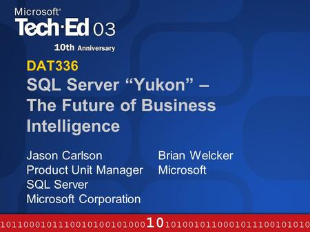 "DAT336 SQL Server ""Yukon"" – The Future of Business Intelligence Jason Carlson Product Unit Manager SQL Server Microsoft Corporation Brian Welcker Microsoft."