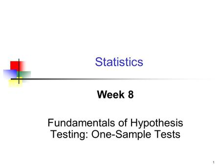 1 Week 8 Fundamentals of Hypothesis Testing: One-Sample Tests Statistics.
