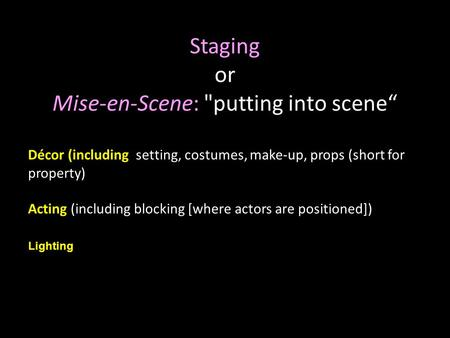 "1 Staging or Mise-en-Scene: putting into scene"" Décor (including setting, costumes, make-up, props (short for property) Acting (including blocking [where."