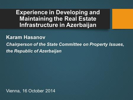 Experience in Developing and Maintaining the Real Estate Infrastructure in Azerbaijan Karam Hasanov Chairperson of the State Committee on Property Issues,