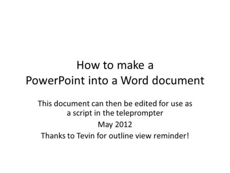 How to make a PowerPoint into a Word document This document can then be edited for use as a script in the teleprompter May 2012 Thanks to Tevin for outline.
