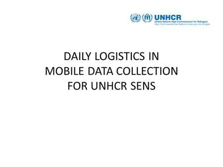 DAILY LOGISTICS IN MOBILE DATA COLLECTION FOR UNHCR SENS.