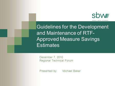 Guidelines for the Development and Maintenance of RTF- Approved Measure Savings Estimates December 7, 2010 Regional Technical Forum Presented by: Michael.