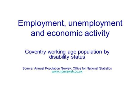 Employment, unemployment and economic activity Coventry working age population by disability status Source: Annual Population Survey, Office for National.