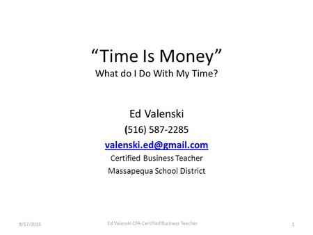 "9/17/2015 Ed Valenski CPA Certified Business Teacher 1 ""Time Is Money"" What do I Do With My Time? Ed Valenski (516) 587-2285 Certified."