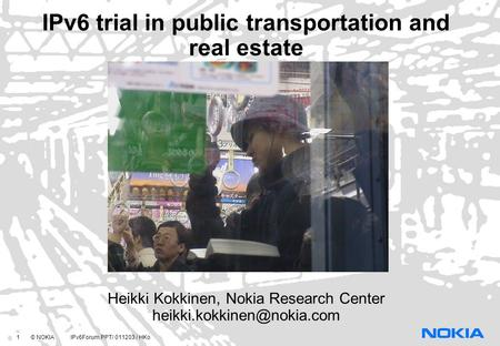 1 © NOKIA IPv6Forum.PPT/ 011203 / HKo IPv6 trial in public transportation and real estate Heikki Kokkinen, Nokia Research Center