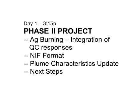 PHASE II PROJECT Day 1 – 3:15p PHASE II PROJECT -- Ag Burning – Integration of QC responses -- NIF Format -- Plume Characteristics Update -- Next Steps.