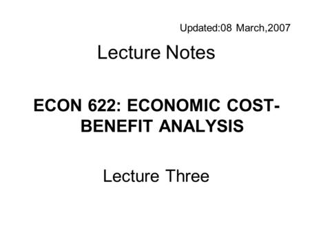Updated:08 March,2007 Lecture Notes ECON 622: ECONOMIC COST- BENEFIT ANALYSIS Lecture Three.