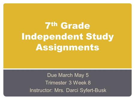 7 th Grade Independent Study Assignments Due March May 5 Trimester 3 Week 8 Instructor: Mrs. Darci Syfert-Busk.