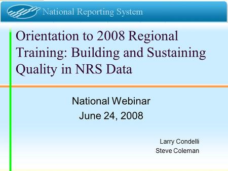 Orientation to 2008 Regional Training: Building and Sustaining Quality in NRS Data National Webinar June 24, 2008 Larry Condelli Steve Coleman.