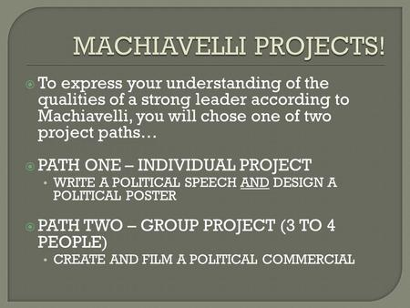  To express your understanding of the qualities of a strong leader according to Machiavelli, you will chose one of two project paths…  PATH ONE – INDIVIDUAL.