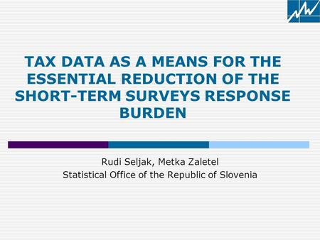 Rudi Seljak, Metka Zaletel Statistical Office of the Republic of Slovenia TAX DATA AS A MEANS FOR THE ESSENTIAL REDUCTION OF THE SHORT-TERM SURVEYS RESPONSE.